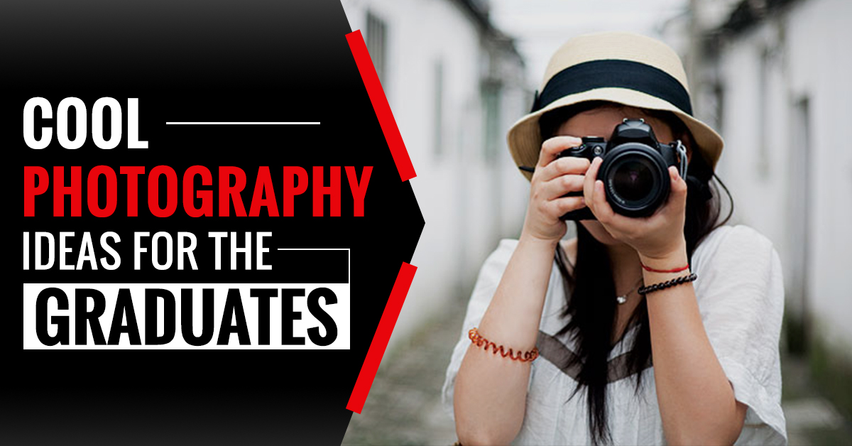 Cool Photography Ideas for The Graduates of 2021